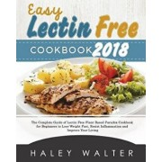 Easy Lectin Free Cookbook 2018: The Complete Guide of Lectin Free Plant Based Paradox Cookbook for Beginners to Lose Weight Fast, Resist Inflammation, Paperback/Haley Walter