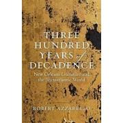 Three Hundred Years of Decadence: New Orleans Literature and the Transatlantic World, Hardcover/Robert Azzarello