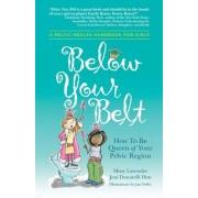 Below Your Belt: How to Be Queen of Your Pelvic Region, Paperback