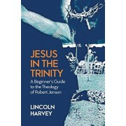Jesus in the Trinity: A Beginner's Guide to the Theology of Robert Jenson, Paperback/Lincoln Harvey