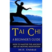 Tai Chi: A Beginner's Guide: How to Master the Ancient Art of Moving Meditation, Paperback/M. E. Dahkid