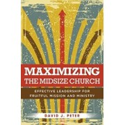 Maximizing the Midsize Church: Effective Leadership for Fruitful Mission and Ministry, Paperback/David J. Peter