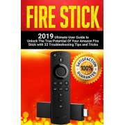 Fire Stick: 2019 Ultimate User Guide to Unlock The True Potential Of Your Amazon Fire Stick with 33 Troubleshooting Tips and Trick, Paperback/Simon Embury