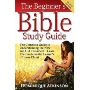 The Bible: The Beginner's Bible Study Guide: The Complete Guide to Understanding the Old and New Testament. Learn the Fundamental, Paperback/Dominique Atkinson