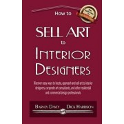 How to Sell Art to Interior Designers: Learn New Ways to Get Your Work Into the Interior Design Market and Sell More Art, Paperback/Barney Davey
