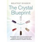 Crystal Blueprint. Reconnect with Your Authentic Self through the Ancient Wisdom and Modern Science of Quartz Crystals, Paperback/Beatriz Singer