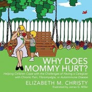 Why Does Mommy Hurt': Helping Children Cope with the Challenges of Having a Caregiver with Chronic Pain, Fibromyalgia, or Autoimmune Disease, Paperback/Elizabeth M. Christy
