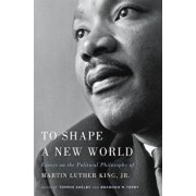 To Shape a New World: Essays on the Political Philosophy of Martin Luther King, Jr., Paperback/Tommie Shelby