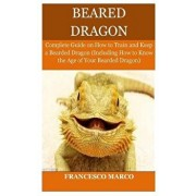 Bearded Dragon: Complete Guide on How to Train and Keep a Bearded Dragon (Including How to Know the Age of Your Bearded Dragon), Paperback/Francesco Marco