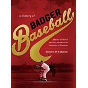 A History of Badger Baseball: The Rise and Fall of America's Pastime at the University of Wisconsin, Hardcover/Steven D. Schmitt