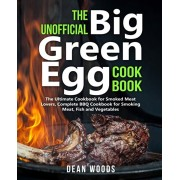 The Unofficial Big Green Egg Cookbook: The Ultimate Cookbook for Smoked Meat Lovers, Complete BBQ Cookbook for Smoking Meat, Fish, Game and Vegetables, Paperback/Dean Woods