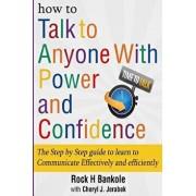 How to Talk to Anyone with Power and Confidence: The Step by Step Guide to Learn How to Communicate Effectively and Efficiently: How to Win Friends an, Paperback/Rock H. Bankole